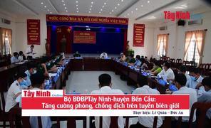 Bộ BĐBPTây Ninh-huyện Bến Cầu: Tăng cường phòng, chống dịch trên tuyến biên giới