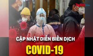 Video Cập nhật mới nhất tình hình dịch bệnh Covid-19 tính đến 18 giờ 00, ngày 31.3.2020