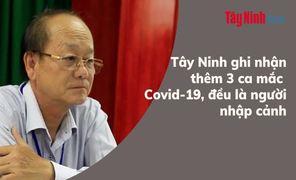 Tây Ninh ghi nhận thêm 3 ca mắc Covid-19, đều là người nhập cảnh