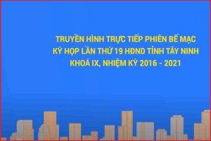 [Trực tiếp]-Phiên bế mạc Kỳ họp thứ 19 HĐND tỉnh Tây Ninh khóa IX, nhiệm kỳ 2016-2021