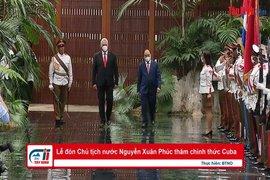 Lễ đón Chủ tịch nước Nguyễn Xuân Phúc thăm chính thức Cuba