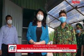 Phó Chủ tịch nước Võ Thị Ánh Xuân thăm và động viên các lực lượng phòng, chống dịch COVID-19 tại Tây Ninh