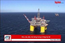 Nhu cầu dầu mỏ tăng trong 2 thập kỷ tới