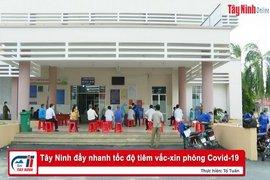 Tây Ninh đẩy nhanh tốc độ tiêm vắc-xin phòng Covid-19