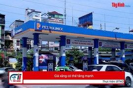 Giá xăng có thể tăng mạnh
