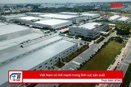 Việt Nam có thế mạnh trong lĩnh vực sản xuất