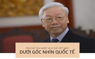 Tân Chủ tịch nước và vị thế Việt Nam qua góc nhìn quốc tế